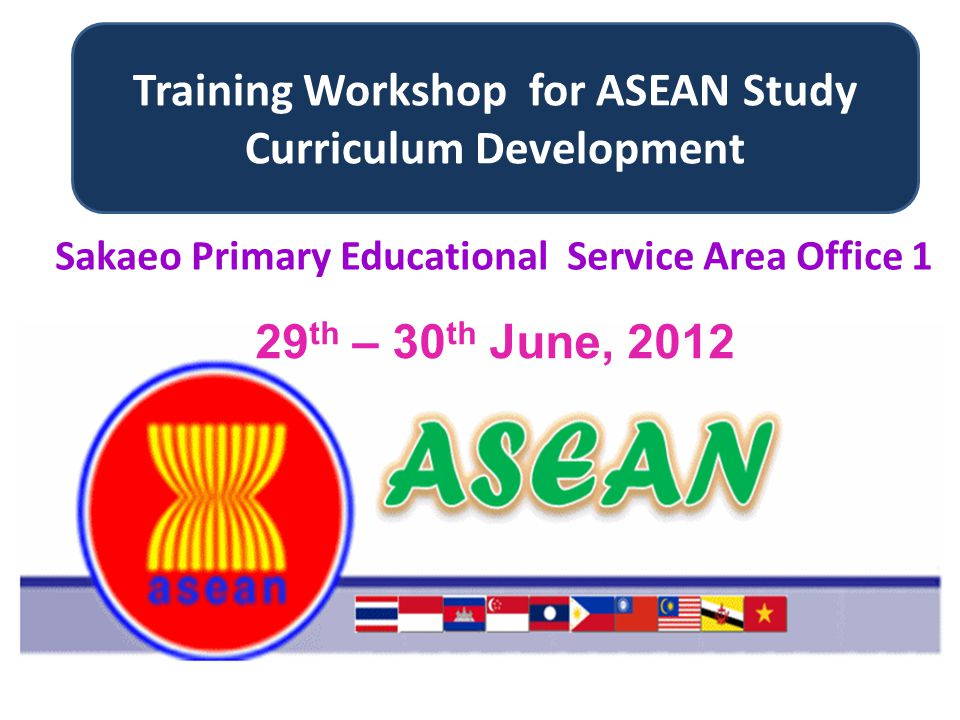 Training Workshop for ASEAN Study Curriculum Development 29 th – 30 th June, 2012 Sakaeo Primary Educational Service Area Office 1