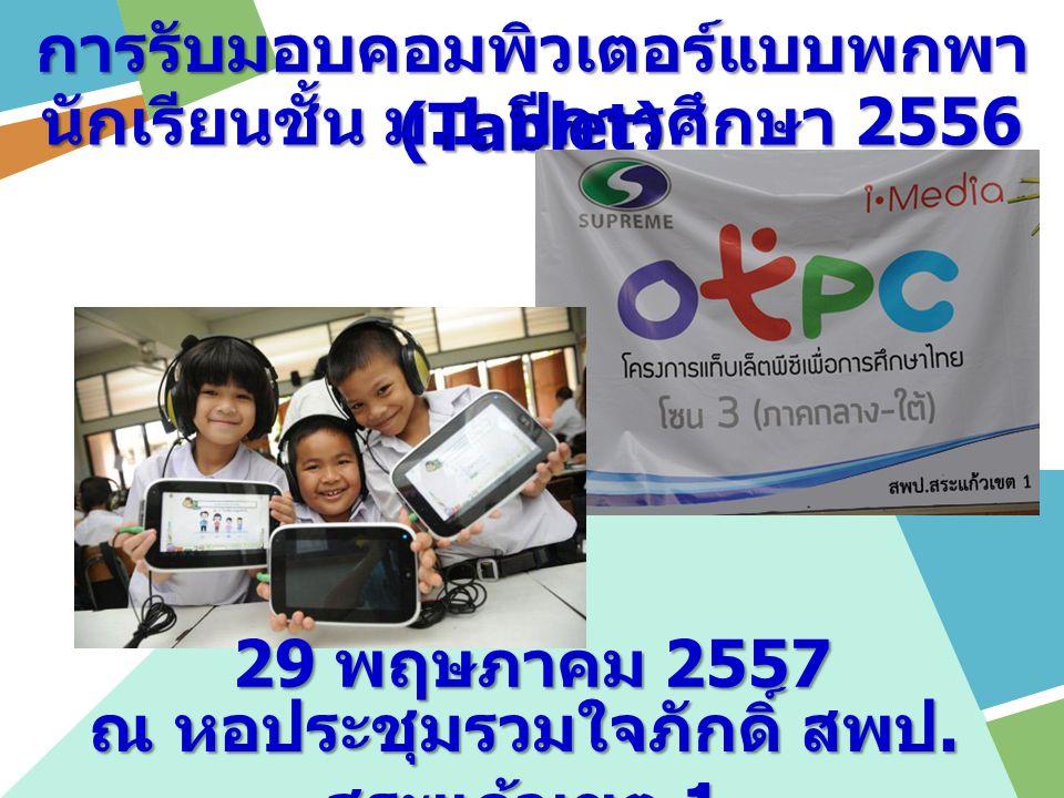 การรับมอบคอมพิวเตอร์แบบพกพา (Tablet) นักเรียนชั้น ม.1 ปีการศึกษา 2556 29 พฤษภาคม 2557 ณ หอประชุมรวมใจภักดิ์ สพป.