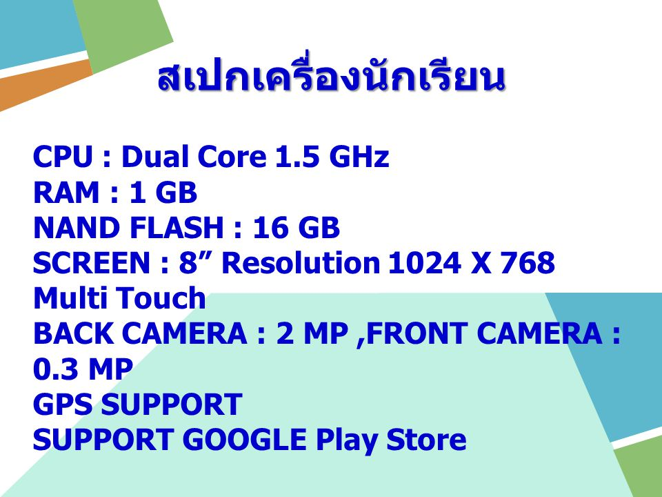 สเปกเครื่องนักเรียน CPU : Dual Core 1.5 GHz RAM : 1 GB NAND FLASH : 16 GB SCREEN : 8 Resolution 1024 X 768 Multi Touch BACK CAMERA : 2 MP,FRONT CAMERA : 0.3 MP GPS SUPPORT SUPPORT GOOGLE Play Store