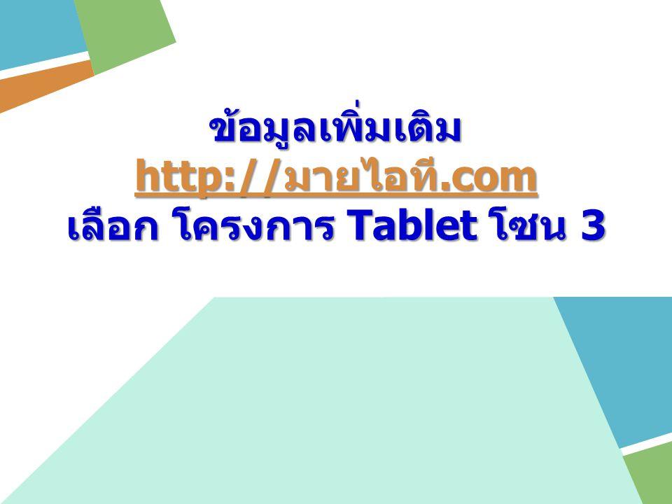 ข้อมูลเพิ่มเติม http:// มายไอที.com http:// มายไอที.com เลือก โครงการ Tablet โซน 3