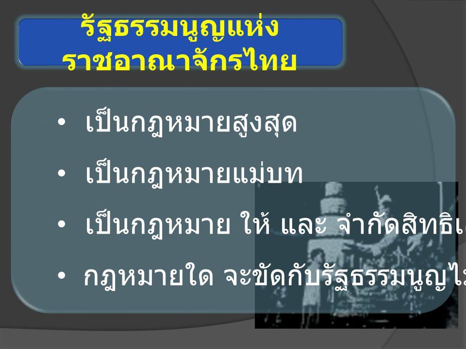 รัฐธรรมนูญแห่ง ราชอาณาจักรไทย เป็นกฎหมายสูงสุด เป็นกฎหมายแม่บท เป็นกฎหมาย ให้ และ จำกัดสิทธิเสรีภาพ กฎหมายใด จะขัดกับรัฐธรรมนูญไม่ได้