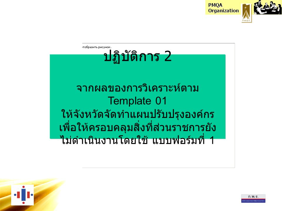 PMQA Organization ปฏิบัติการ 2 จากผลของการวิเคราะห์ตาม Template 01 ให้จังหวัดจัดทำแผนปรับปรุงองค์กร เพื่อให้ครอบคลุมสิ่งที่ส่วนราชการยัง ไม่ดำเนินงานโดยใช้ แบบฟอร์มที่ 1