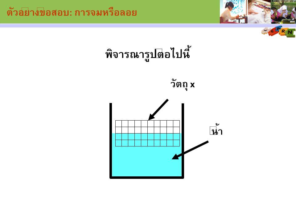 พิจารณารูปต่อไปนี้ น้ำ วัตถุ x ตัวอย่างข้อสอบ: การจมหรือลอย