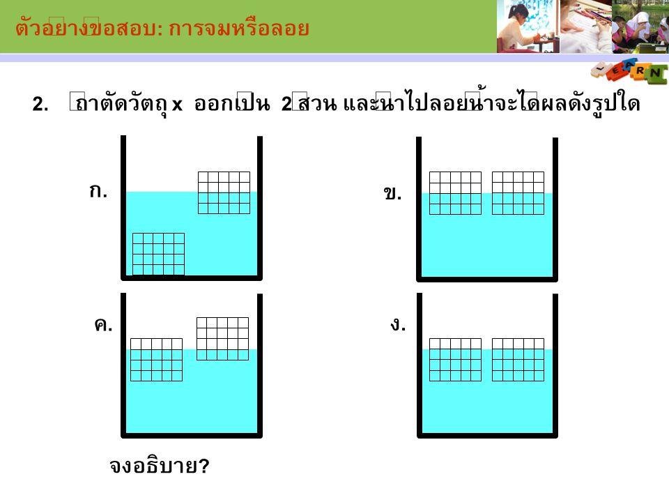 ถ้าตัดวัตถุ x ออกเป็น 2 ส่วน และนำไปลอยน้ำจะได้ผลดังรูปใด2. จงอธิบาย? ง. ค. ก. ข. ตัวอย่างข้อสอบ: การจมหรือลอย
