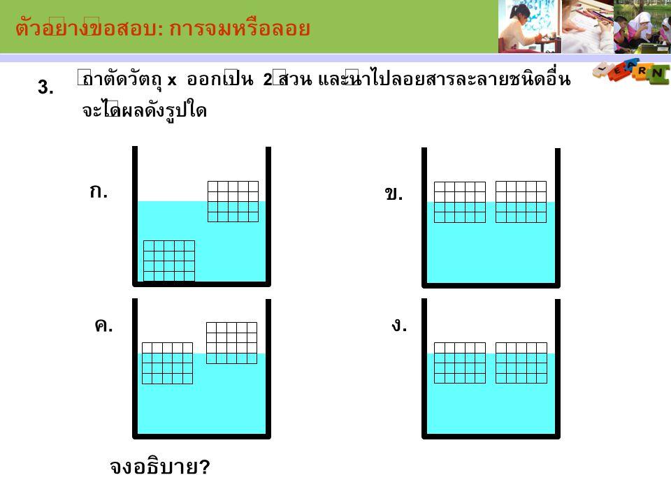 ถ้าตัดวัตถุ x ออกเป็น 2 ส่วน และนำไปลอยสารละลายชนิดอื่น จะได้ผลดังรูปใด 3.3. จงอธิบาย? ง. ค. ก. ข. ตัวอย่างข้อสอบ: การจมหรือลอย