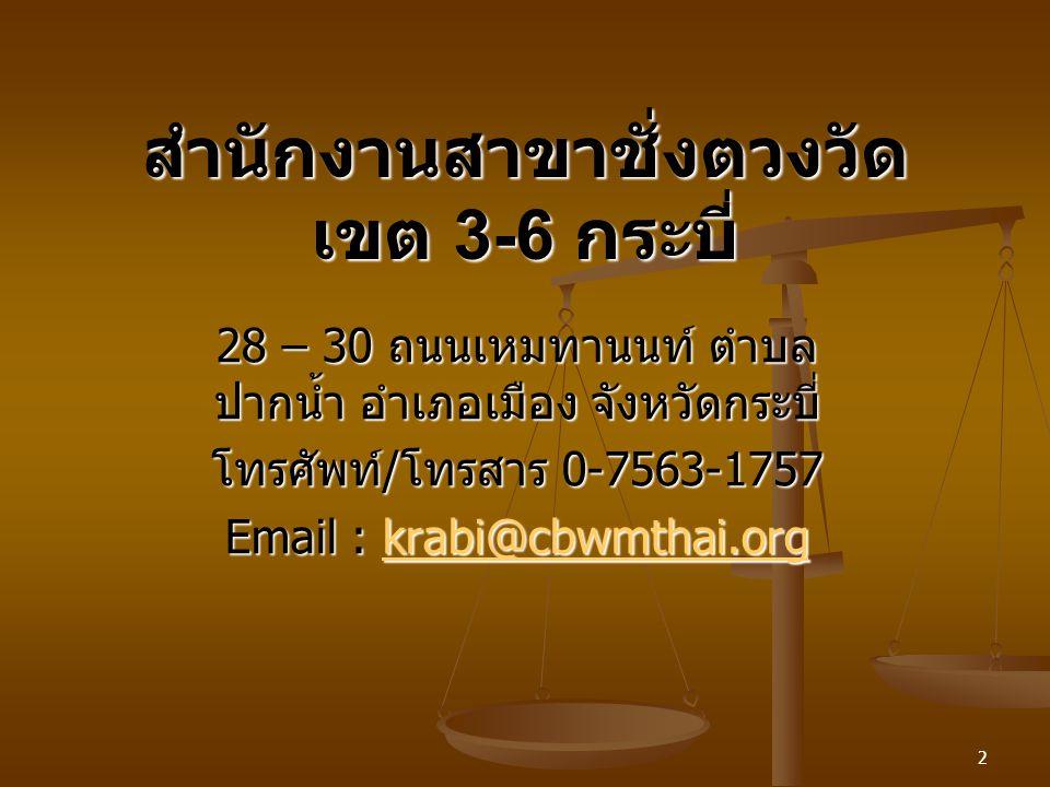 2 สำนักงานสาขาชั่งตวงวัด เขต 3-6 กระบี่ 28 – 30 ถนนเหมทานนท์ ตำบล ปากน้ำ อำเภอเมือง จังหวัดกระบี่ โทรศัพท์ / โทรสาร 0-7563-1757 Email : krabi@cbwmthai