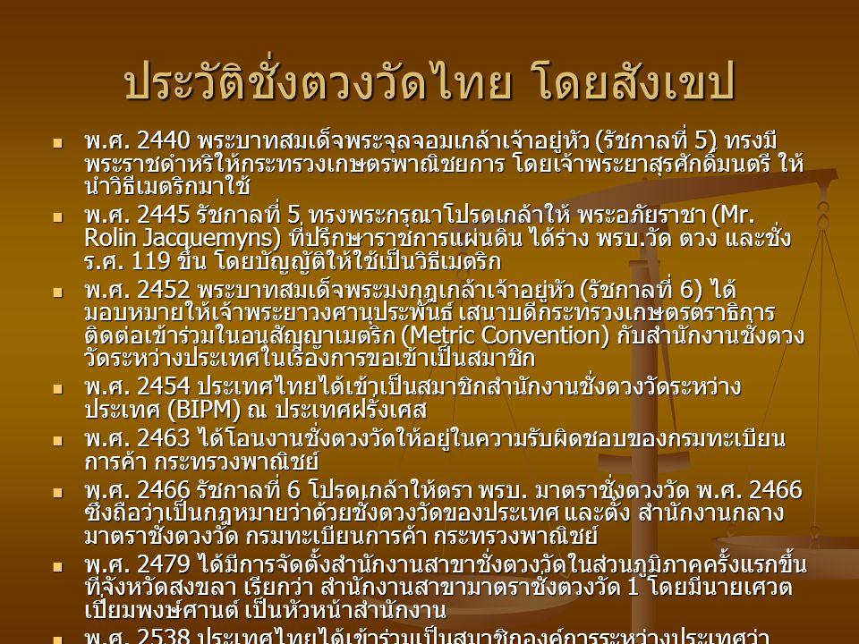 ประวัติชั่งตวงวัดไทย โดยสังเขป พ. ศ. 2440 พระบาทสมเด็จพระจุลจอมเกล้าเจ้าอยู่หัว ( รัชกาลที่ 5) ทรงมี พระราชดำหริให้กระทรวงเกษตรพาณิชยการ โดยเจ้าพระยาส