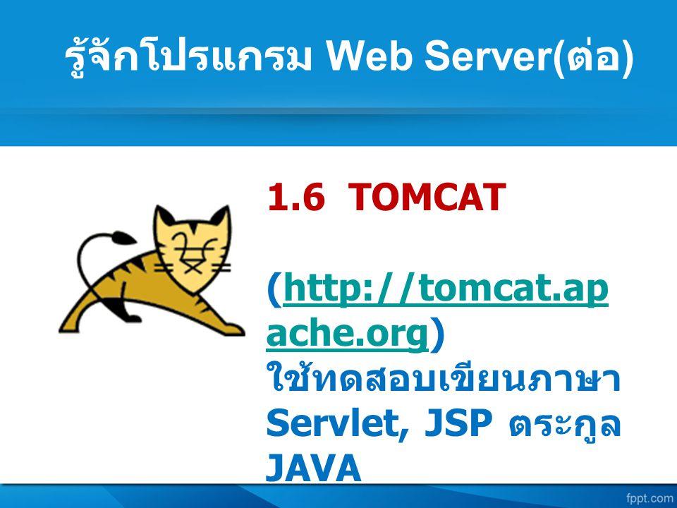 รู้จักโปรแกรม Web Server( ต่อ ) 1.6 TOMCAT (http://tomcat.ap ache.org)http://tomcat.ap ache.org ใช้ทดสอบเขียนภาษา Servlet, JSP ตระกูล JAVA
