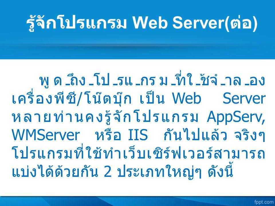 รู้จักโปรแกรม Web Server( ต่อ ) พูดถึงโปรแกรมที่ใช้จำลอง เครื่องพีซี / โน๊ตบุ๊ก เป็น Web Server หลายท่านคงรู้จักโปรแกรม AppServ, WMServer หรือ IIS กัน
