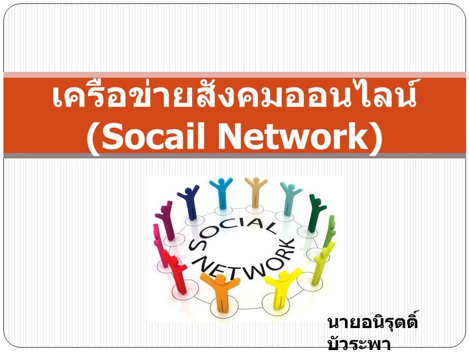 เครือข่ายสังคมออนไลน์ (Socail Network) นายอนิรุตติ์ บัวระพา