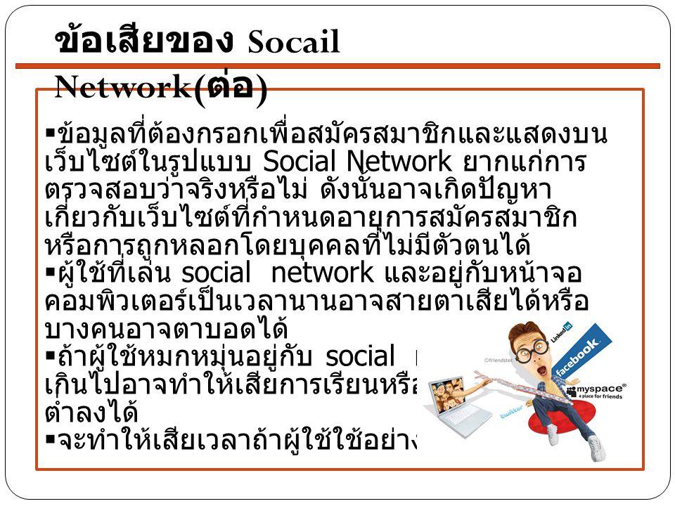  ข้อมูลที่ต้องกรอกเพื่อสมัครสมาชิกและแสดงบน เว็บไซต์ในรูปแบบ Social Network ยากแก่การ ตรวจสอบว่าจริงหรือไม่ ดังนั้นอาจเกิดปัญหาเกี่ยวกับ เว็บไซต์ที่ก
