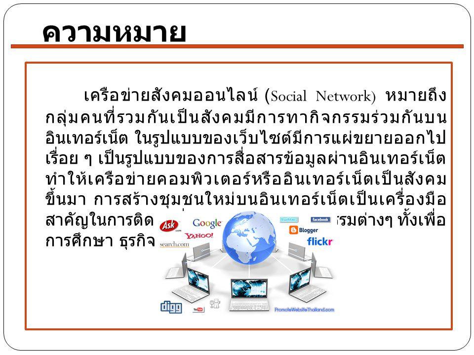 เครือข่ายสังคมออนไลน์ (Social Network) หมายถึง กลุ่มคนที่รวมกันเป็นสังคมมีการทากิจกรรมร่วมกันบน อินเทอร์เน็ต ในรูปแบบของเว็บไซต์มีการแผ่ขยายออกไป เรื่อย ๆ เป็นรูปแบบของการสื่อสารข้อมูลผ่านอินเทอร์เน็ต ทำให้เครือข่ายคอมพิวเตอร์หรืออินเทอร์เน็ตเป็นสังคม ขึ้นมา การสร้างชุมชนใหม่บนอินเทอร์เน็ตเป็นเครื่องมือ สาคัญในการติดต่อสื่อสาร สามารถทากิจกรรมต่างๆ ทั้งเพื่อ การศึกษา ธุรกิจ และความบันเทิง ความหมาย
