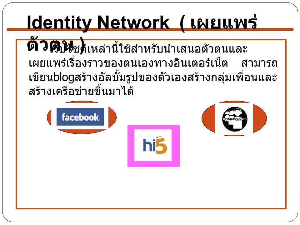 เว็บไซต์เหล่านี้ใช้สำหรับนำเสนอตัวตนและ เผยแพร่เรื่องราวของตนเองทางอินเตอร์เน็ต สามารถ เขียน blog สร้างอัลบั้มรูปของตัวเองสร้างกลุ่มเพื่อนและ สร้างเครือข่ายขึ้นมาได้ Identity Network ( เผยแพร่ ตัวตน )