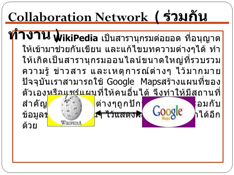 WikiPedia เป็นสารานุกรมต่อยอด ที่อนุญาต ให้เข้ามาช่วยกันเขียน และแก้ไขบทความต่างๆได้ ทำ ให้เกิดเป็นสารานุกรมออนไลน์ขนาดใหญ่ที่รวบรวม ความรู้ ข่าวสาร และเหตุการณ์ต่างๆ ไว้มากมาย ปัจจุบันเราสามารถใช้ Google Maps สร้างแผนที่ของ ตัวเองหรือแชร์แผนที่ให้คนอื่นได้ จึงทำให้มีสถานที่ สำคัญหรือสถานที่ต่างๆถูกปักหมุดเอาไว้พร้อมกับ ข้อมูลของสถานที่นั้นๆ ไว้แสดงผลจากการค้นหาได้อีก ด้วย Collaboration Network ( ร่วมกัน ทำงาน )