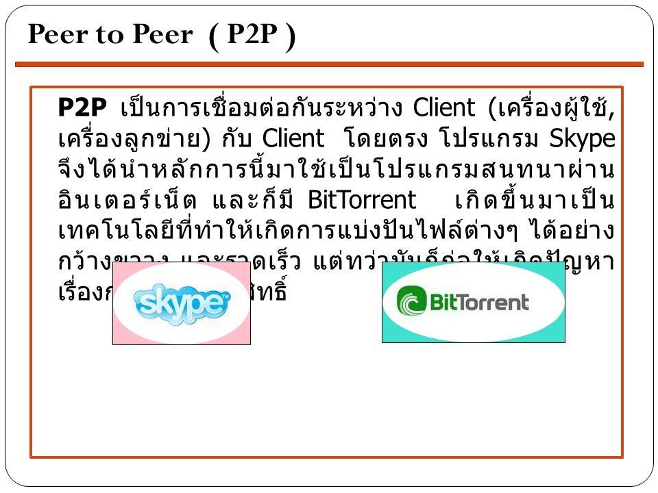 P2P เป็นการเชื่อมต่อกันระหว่าง Client ( เครื่องผู้ใช้, เครื่องลูกข่าย ) กับ Client โดยตรง โปรแกรม Skype จึงได้นำหลักการนี้มาใช้เป็นโปรแกรมสนทนาผ่าน อินเตอร์เน็ต และก็มี BitTorrent เกิดขึ้นมาเป็น เทคโนโลยีที่ทำให้เกิดการแบ่งปันไฟล์ต่างๆ ได้อย่าง กว้างขวาง และรวดเร็ว แต่ทว่ามันก็ก่อให้เกิดปัญหา เรื่องการละเมิดลิขสิทธิ์ Peer to Peer ( P2P )