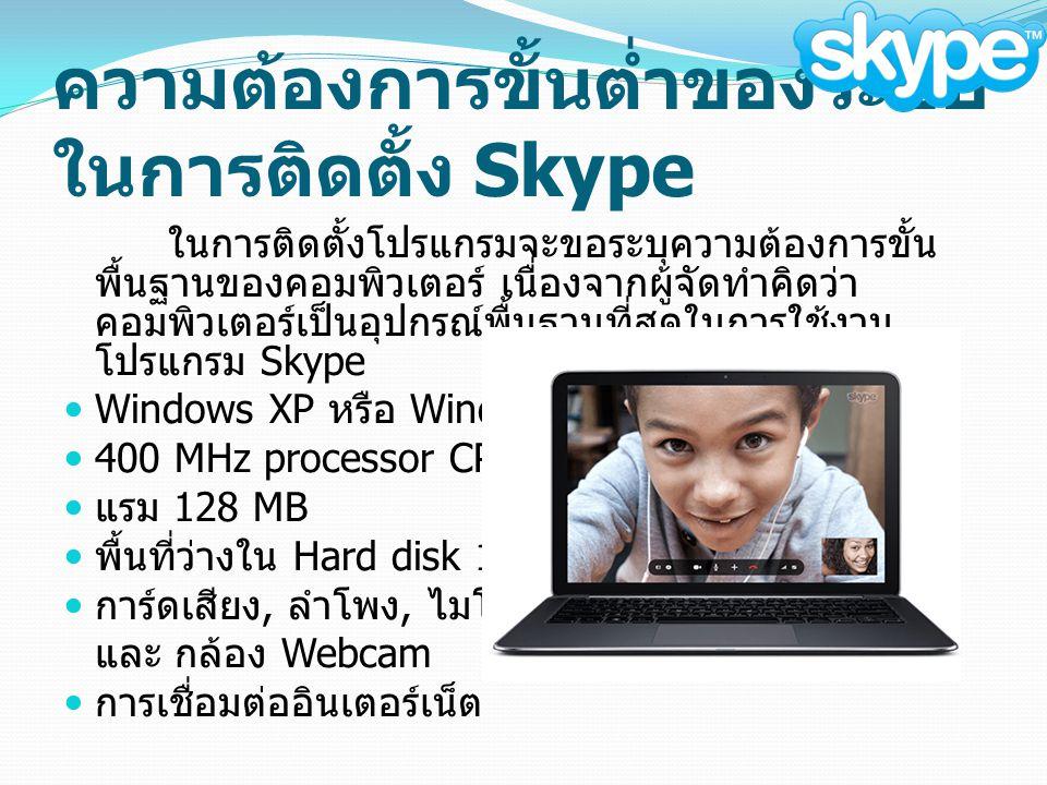 ความต้องการขั้นต่ำของระบบ ในการติดตั้ง Skype ในการติดตั้งโปรแกรมจะขอระบุความต้องการขั้น พื้นฐานของคอมพิวเตอร์ เนื่องจากผู้จัดทำคิดว่า คอมพิวเตอร์เป็นอุปกรณ์พื้นฐานที่สุดในการใช้งาน โปรแกรม Skype Windows XP หรือ Windows 2000 400 MHz processor CPU แรม 128 MB พื้นที่ว่างใน Hard disk 15 MB การ์ดเสียง, ลำโพง, ไมโครโฟน และ กล้อง Webcam การเชื่อมต่ออินเตอร์เน็ต