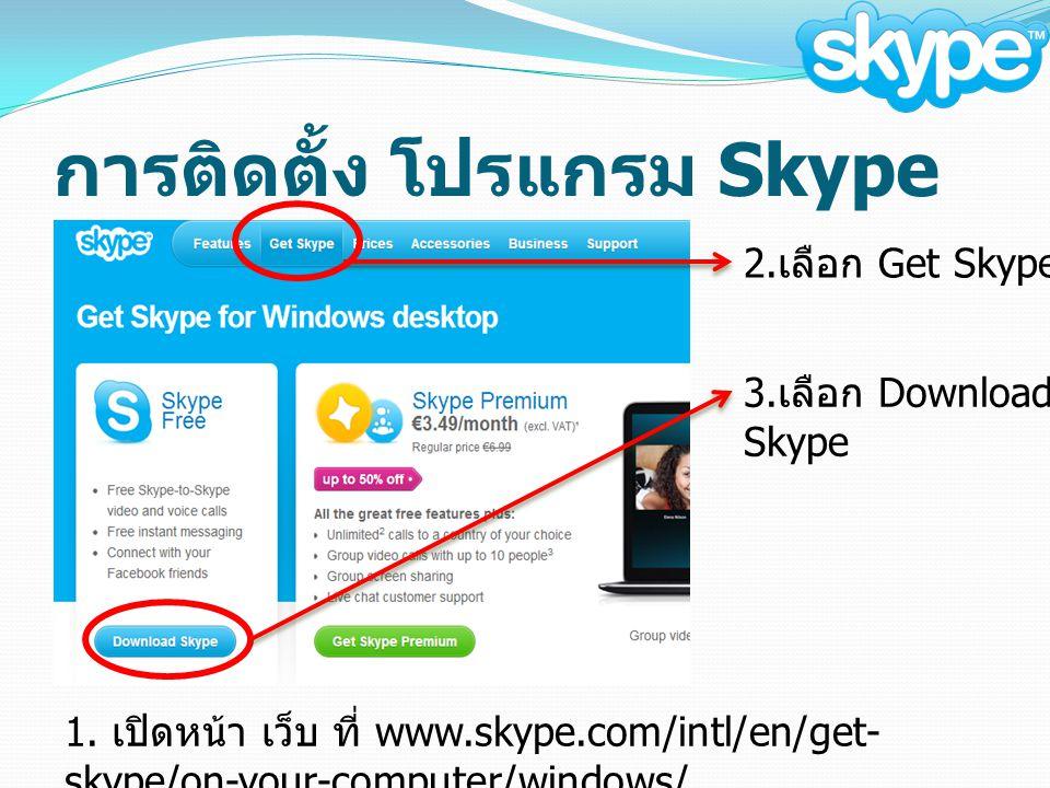 การติดตั้ง โปรแกรม Skype 1. เปิดหน้า เว็บ ที่ www.skype.com/intl/en/get- skype/on-your-computer/windows/ 2. เลือก Get Skype 3. เลือก Download Skype