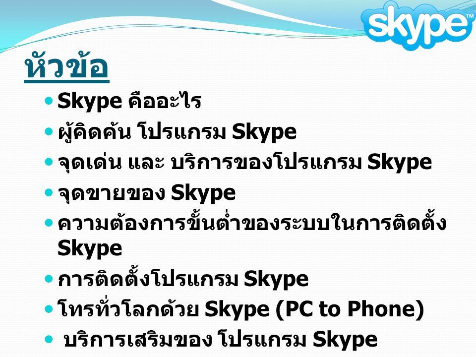 หัวข้อ Skype คืออะไร ผู้คิดค้น โปรแกรม Skype จุดเด่น และ บริการของโปรแกรม Skype จุดขายของ Skype ความต้องการขั้นต่ำของระบบในการติดตั้ง Skype การติดตั้งโปรแกรม Skype โทรทั่วโลกด้วย Skype (PC to Phone) บริการเสริมของ โปรแกรม Skype
