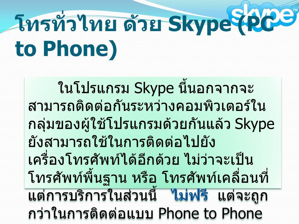 โทรทั่วไทย ด้วย Skype (PC to Phone) ในโปรแกรม Skype นี้นอกจากจะ สามารถติดต่อกันระหว่างคอมพิวเตอร์ใน กลุ่มของผู้ใช้โปรแกรมด้วยกันแล้ว Skype ยังสามารถใช้ในการติดต่อไปยัง เครื่องโทรศัพท์ได้อีกด้วย ไม่ว่าจะเป็น โทรศัพท์พื้นฐาน หรือ โทรศัพท์เคลื่อนที่ แต่การบริการในส่วนนี้ ไม่ฟรี แต่จะถูก กว่าในการติดต่อแบบ Phone to Phone ( เฉพาะการโทรไปต่างประเทศ )