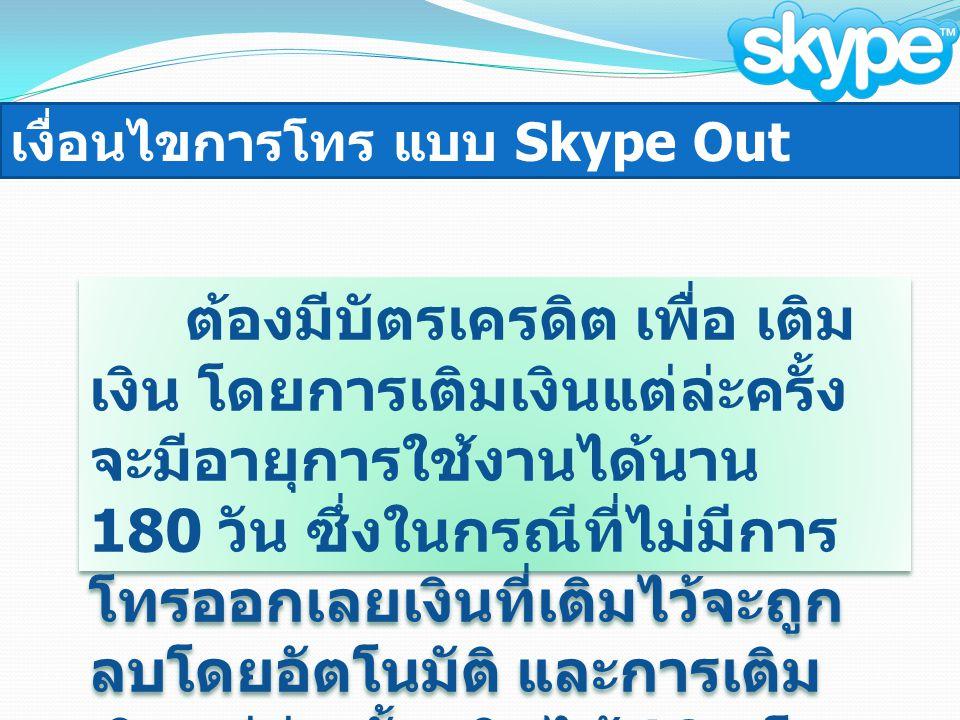 เงื่อนไขการโทร แบบ Skype Out ต้องมีบัตรเครดิต เพื่อ เติม เงิน โดยการเติมเงินแต่ล่ะครั้ง จะมีอายุการใช้งานได้นาน 180 วัน ซึ่งในกรณีที่ไม่มีการ โทรออกเลยเงินที่เติมไว้จะถูก ลบโดยอัตโนมัติ และการเติม เงินแต่ล่ะครั้ง เติมได้ 10 ยูโร