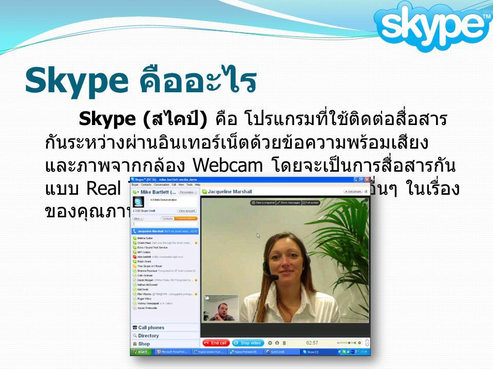 Skype คืออะไร Skype ( สไคป์ ) คือ โปรแกรมที่ใช้ติดต่อสื่อสาร กันระหว่างผ่านอินเทอร์เน็ตด้วยข้อความพร้อมเสียง และภาพจากกล้อง Webcam โดยจะเป็นการสื่อสารกัน แบบ Real Time มีข้อดีเหนือกว่าโปรแกรมอื่นๆ ในเรื่อง ของคุณภาพของภาพ และเสียง