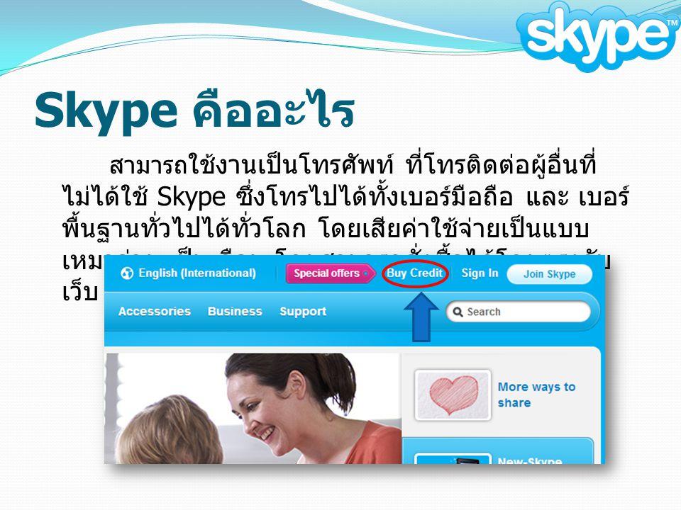 Skype คืออะไร สามารถ ใช้งานเป็นโทรศัพท์ ที่โทรติดต่อผู้อื่นที่ ไม่ได้ใช้ Skype ซึ่งโทรไปได้ทั้งเบอร์มือถือ และ เบอร์ พื้นฐานทั่วไปได้ทั่วโลก โดยเสียค่าใช้จ่ายเป็นแบบ เหมาจ่าย เป็นเดือน โดยสามารถสั่งซื้อได้โดยตรงกับ เว็บ www.skype.com