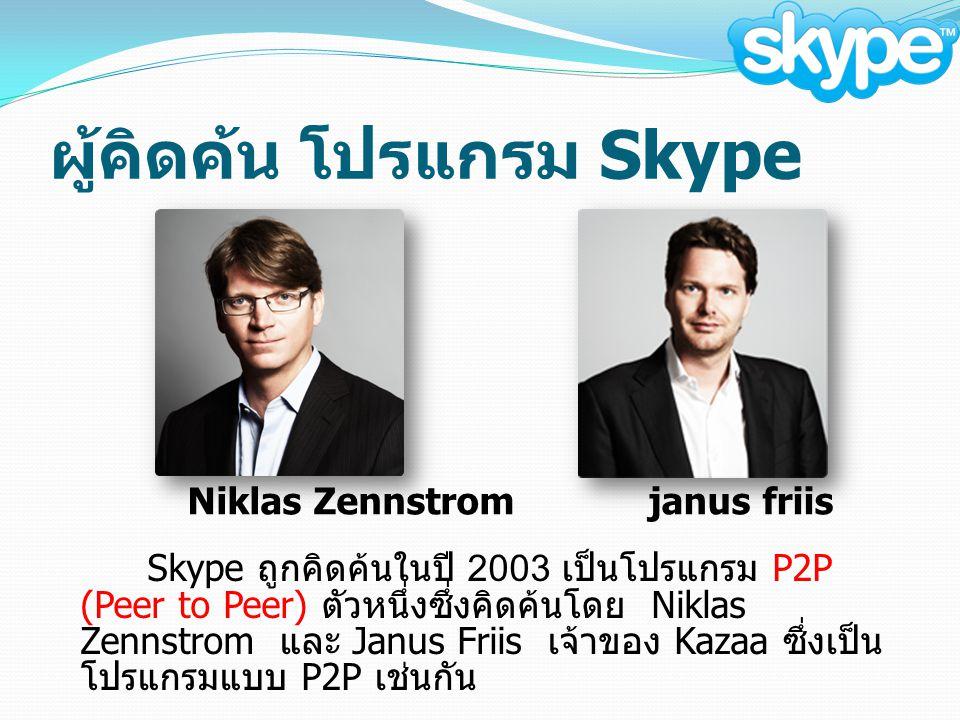 ผู้คิดค้น โปรแกรม Skype Skype ถูกคิดค้นในปี 2003 เป็นโปรแกรม P2P (Peer to Peer) ตัวหนึ่งซึ่งคิดค้นโดย Niklas Zennstrom และ Janus Friis เจ้าของ Kazaa ซึ่งเป็น โปรแกรมแบบ P2P เช่นกัน Niklas Zennstromjanus friis