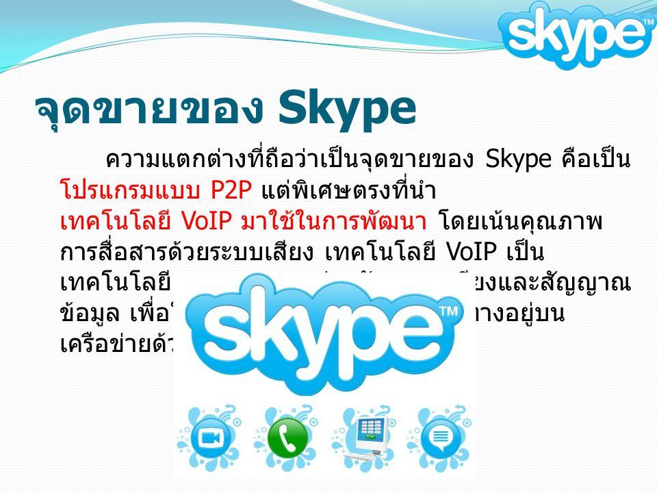 จุดขายของ Skype ความแตกต่างที่ถือว่าเป็นจุดขายของ Skype คือเป็น โปรแกรมแบบ P2P แต่พิเศษตรงที่นำ เทคโนโลยี VoIP มาใช้ในการพัฒนา โดยเน้นคุณภาพ การสื่อสารด้วยระบบเสียง เทคโนโลยี VoIP เป็น เทคโนโลยีผสมผสานระหว่างสัญญาณเสียงและสัญญาณ ข้อมูล เพื่อให้สัญญาณเสียงสามารถเดินทางอยู่บน เครือข่ายด้วยอินเตอร์เน็ตโปรโตคอล IP