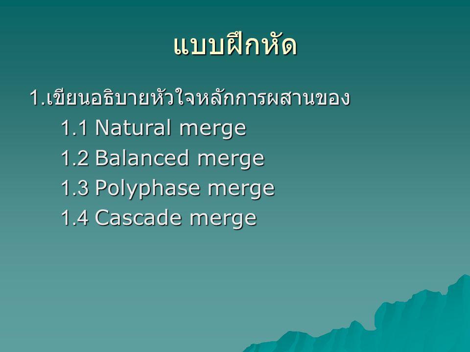 แบบฝึกหัด 1. เขียนอธิบายหัวใจหลักการผสานของ 1.1 Natural merge 1.2 Balanced merge 1.3 Polyphase merge 1.4 Cascade merge
