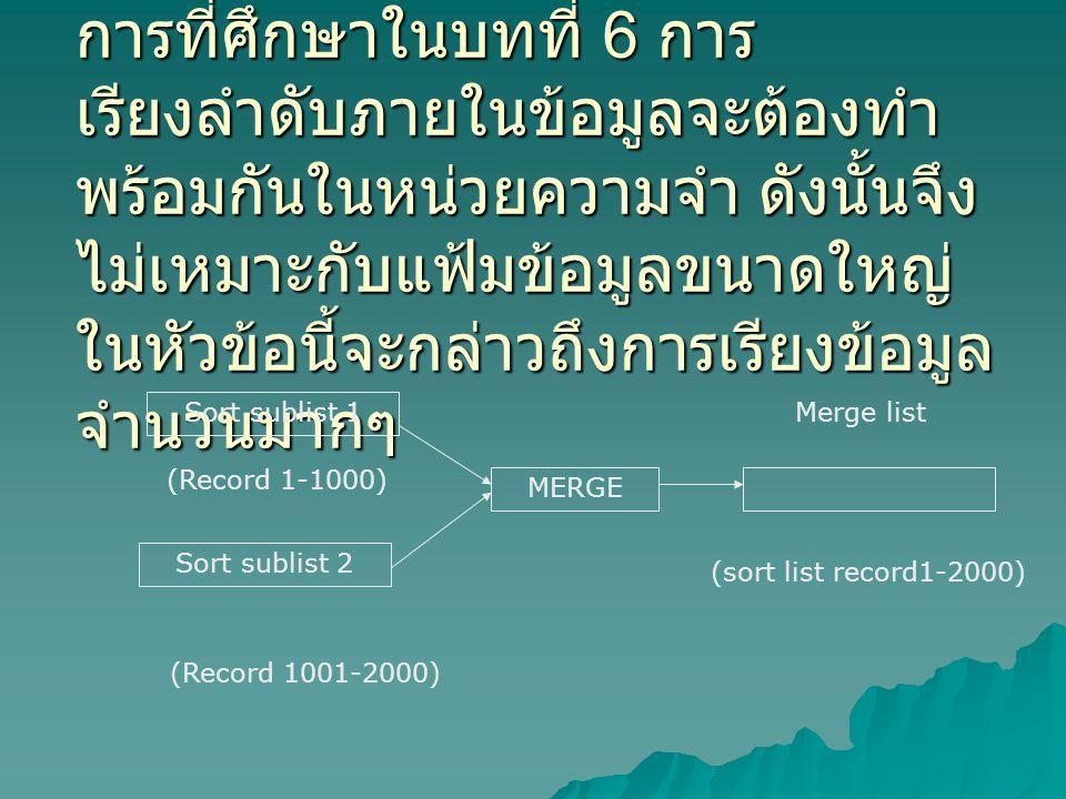 การที่ศึกษาในบทที่ 6 การ เรียงลำดับภายในข้อมูลจะต้องทำ พร้อมกันในหน่วยความจำ ดังนั้นจึง ไม่เหมาะกับแฟ้มข้อมูลขนาดใหญ่ ในหัวข้อนี้จะกล่าวถึงการเรียงข้อมูล จำนวนมากๆ Sort sublist 1 Sort sublist 2 (Record 1001-2000) MERGE Merge list (sort list record1-2000) (Record 1-1000)