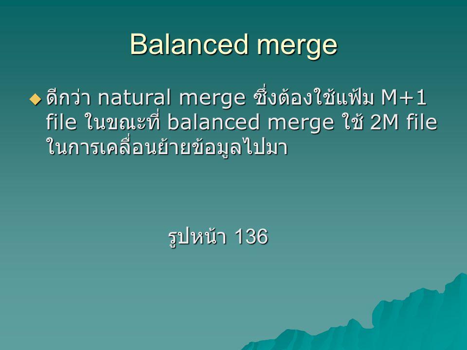 Balanced merge  ดีกว่า natural merge ซึ่งต้องใช้แฟ้ม M+1 file ในขณะที่ balanced merge ใช้ 2M file ในการเคลื่อนย้ายข้อมูลไปมา รูปหน้า 136