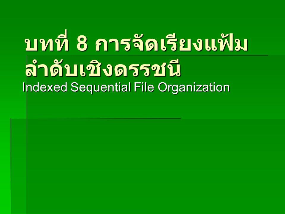 บทที่ 8 การจัดเรียงแฟ้ม ลำดับเชิงดรรชนี Indexed Sequential File Organization