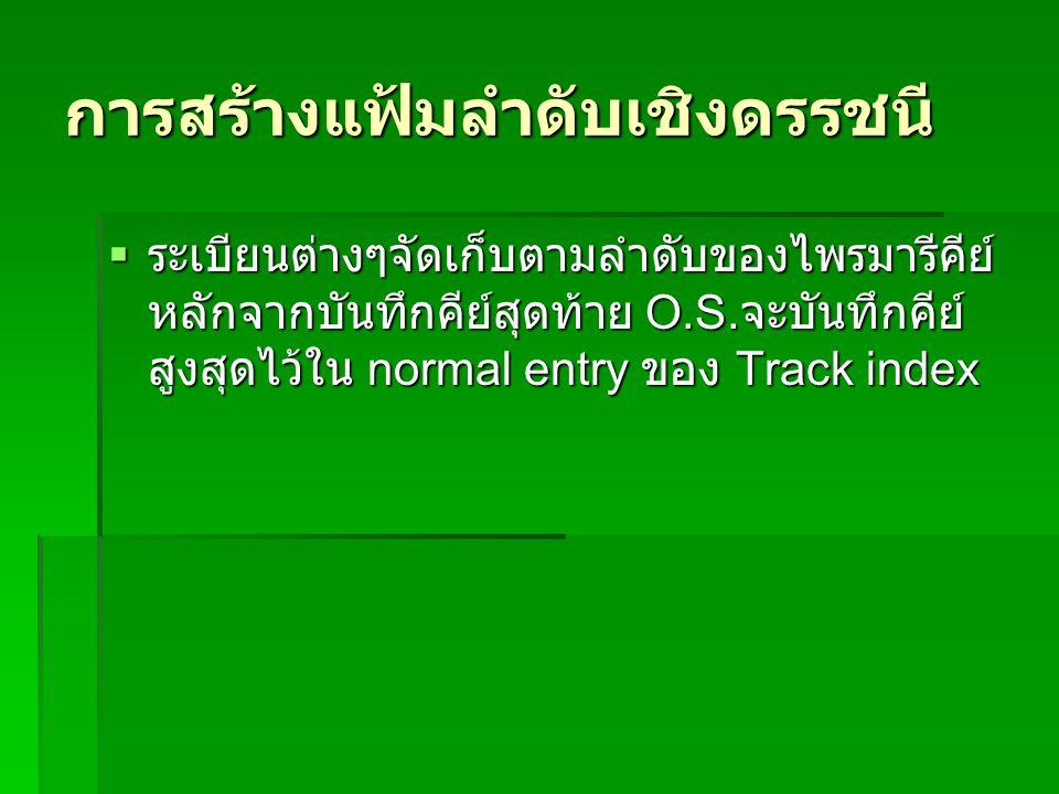 การสร้างแฟ้มลำดับเชิงดรรชนี  ระเบียนต่างๆจัดเก็บตามลำดับของไพรมารีคีย์ หลักจากบันทึกคีย์สุดท้าย O.S. จะบันทึกคีย์ สูงสุดไว้ใน normal entry ของ Track