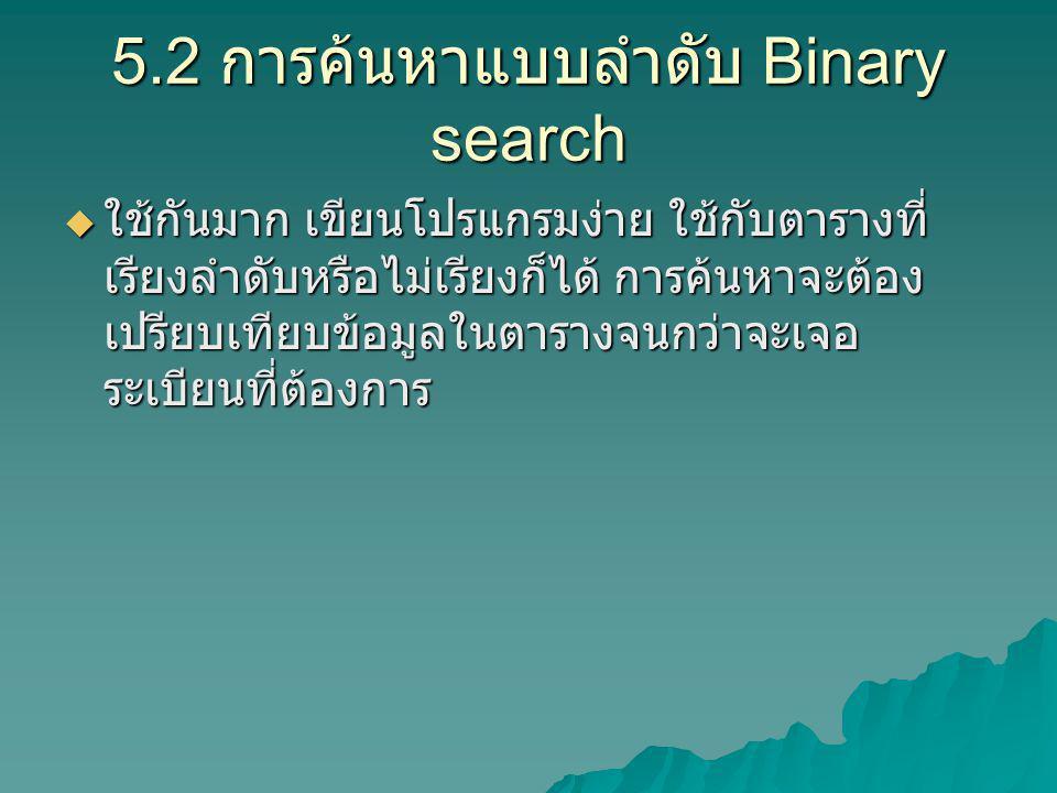 5.2 การค้นหาแบบลำดับ Binary search  ใช้กันมาก เขียนโปรแกรมง่าย ใช้กับตารางที่ เรียงลำดับหรือไม่เรียงก็ได้ การค้นหาจะต้อง เปรียบเทียบข้อมูลในตารางจนกว่าจะเจอ ระเบียนที่ต้องการ