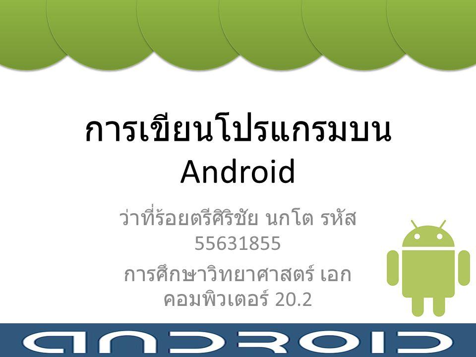การเขียนโปรแกรมบน Android ว่าที่ร้อยตรีศิริชัย นกโต รหัส 55631855 การศึกษาวิทยาศาสตร์ เอก คอมพิวเตอร์ 20.2