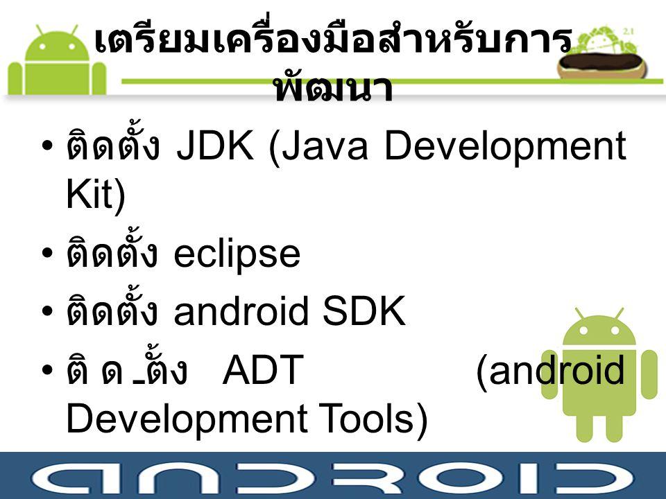 เตรียมเครื่องมือสำหรับการ พัฒนา ติดตั้ง JDK (Java Development Kit) ติดตั้ง eclipse ติดตั้ง android SDK ติดตั้ง ADT (android Development Tools)