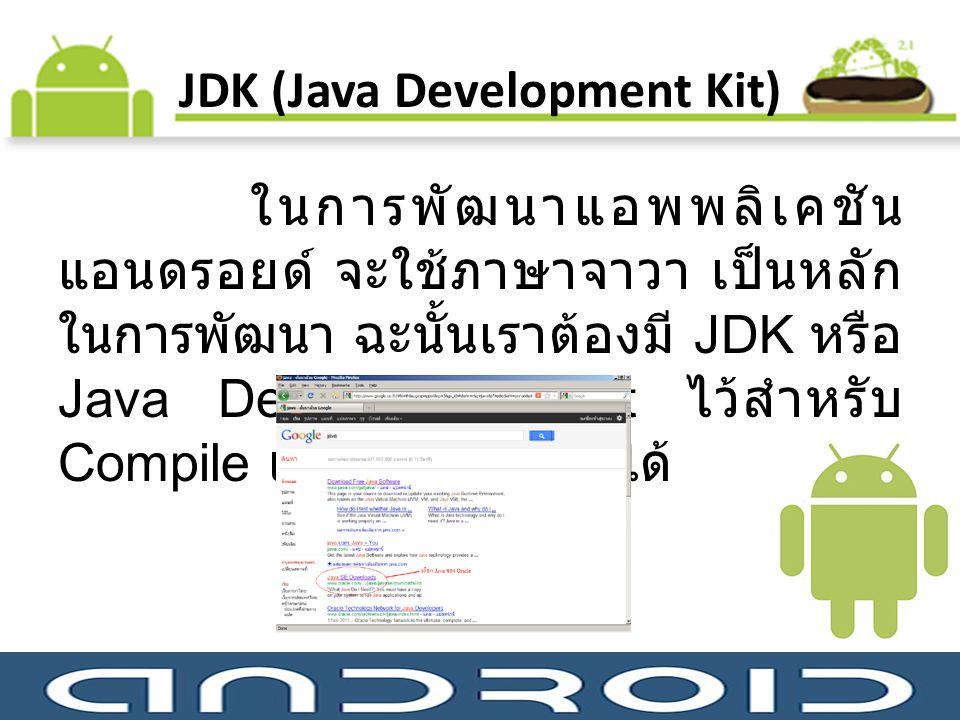 JDK (Java Development Kit) ในการพัฒนาแอพพลิเคชัน แอนดรอยด์ จะใช้ภาษาจาวา เป็นหลัก ในการพัฒนา ฉะนั้นเราต้องมี JDK หรือ Java Development Kit ไว้สำหรับ C