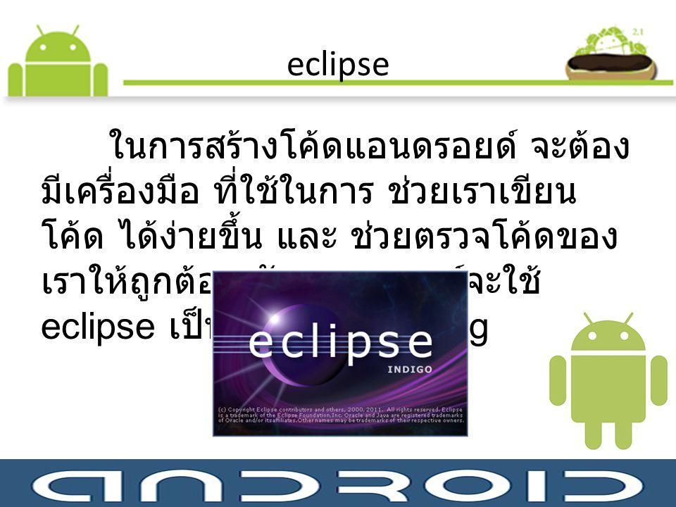 eclipse ในการสร้างโค้ดแอนดรอยด์ จะต้อง มีเครื่องมือ ที่ใช้ในการ ช่วยเราเขียน โค้ด ได้ง่ายขึ้น และ ช่วยตรวจโค้ดของ เราให้ถูกต้อง ตัวแอนดรอยด์จะใช้ ecli