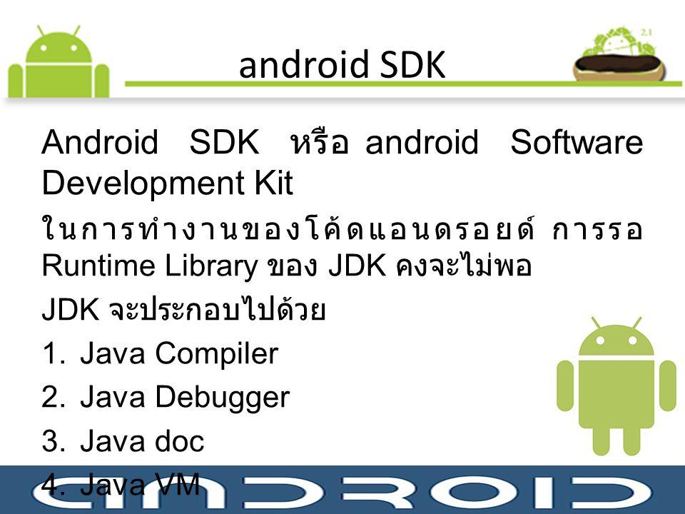android SDK Android SDK หรือ android Software Development Kit ในการทำงานของโค้ดแอนดรอยด์ การรอ Runtime Library ของ JDK คงจะไม่พอ JDK จะประกอบไปด้วย 1.