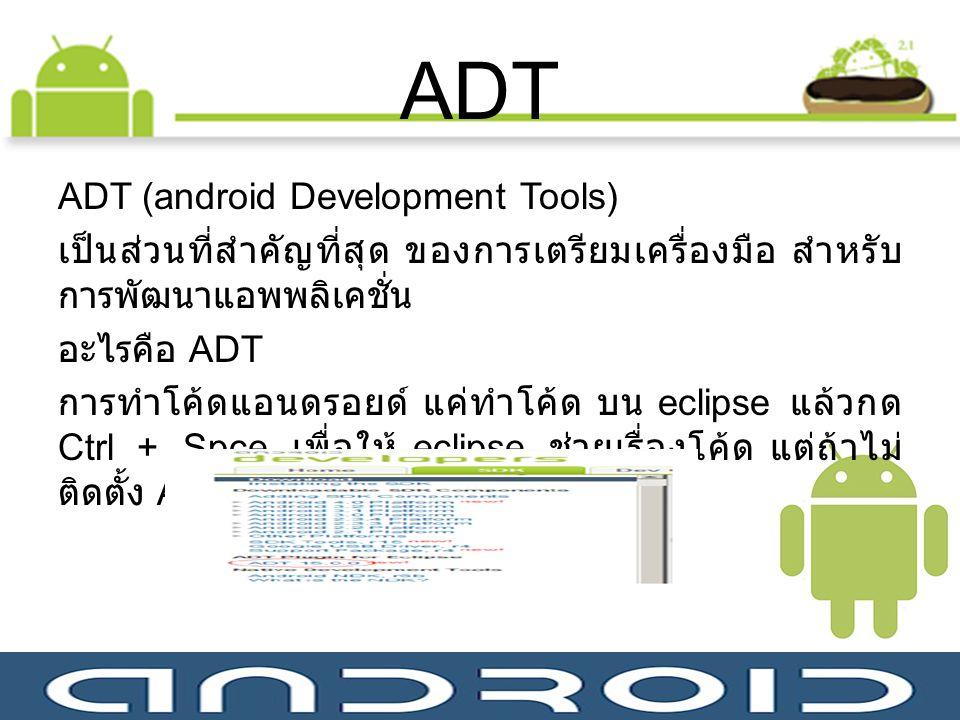ADT ADT (android Development Tools) เป็นส่วนที่สำคัญที่สุด ของการเตรียมเครื่องมือ สำหรับ การพัฒนาแอพพลิเคชั่น อะไรคือ ADT การทำโค้ดแอนดรอยด์ แค่ทำโค้ด