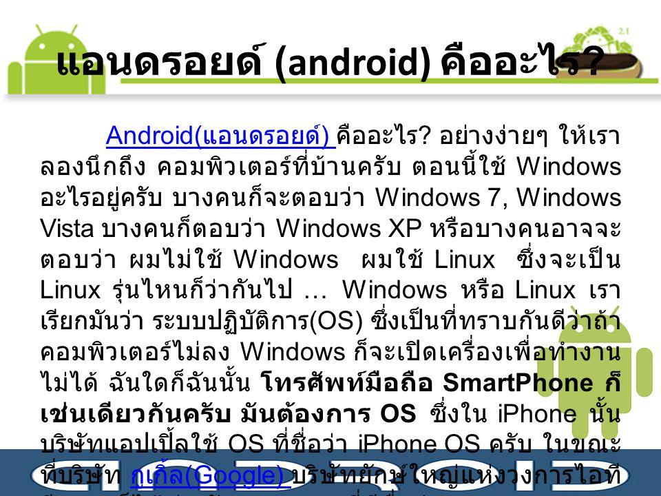แอนดรอยด์ (android) คืออะไร ? Android( แอนดรอยด์ ) Android( แอนดรอยด์ ) คืออะไร ? อย่างง่ายๆ ให้เรา ลองนึกถึง คอมพิวเตอร์ที่บ้านครับ ตอนนี้ใช้ Windows