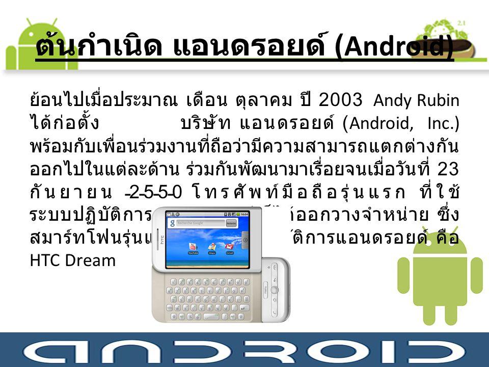 ต้นกำเนิด แอนดรอยด์ (Android) ย้อนไปเมื่อประมาณ เดือน ตุลาคม ปี 2003 Andy Rubin ได้ก่อตั้ง บริษัท แอนดรอยด์ (Android, Inc.) พร้อมกับเพื่อนร่วมงานที่ถื