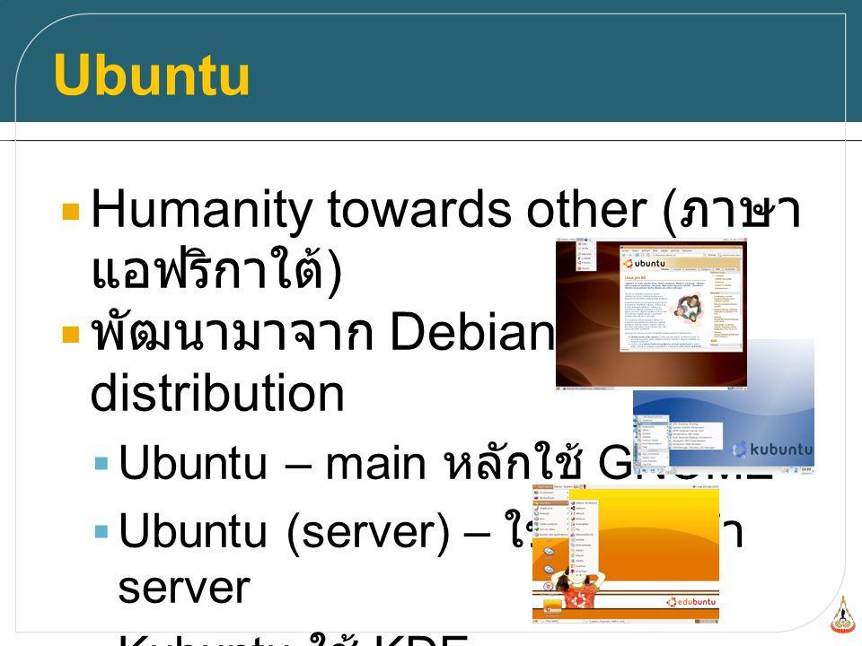Ubuntu  Humanity towards other ( ภาษา แอฟริกาใต้ )  พัฒนามาจาก Debian distribution  Ubuntu – main หลักใช้ GNOME  Ubuntu (server) – ใช้สำหรับทำ server  Kubuntu ใช้ KDE  Xubuntu ใช้ XCFE  Edubuntu ใช้ GNOME สำหรับ เด็กๆ