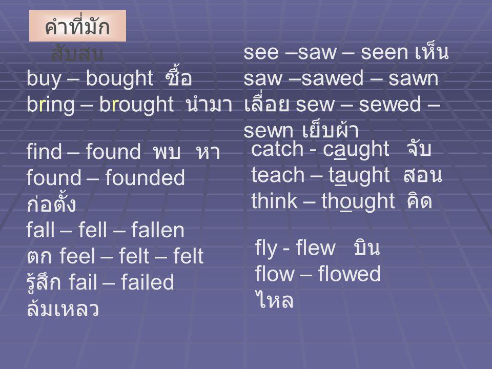 buy – bought ซื้อ bring – brought นำมา คำที่มัก สับสน find – found พบ หา found – founded ก่อตั้ง fall – fell – fallen ตก feel – felt – felt รู้สึก fail – failed ล้มเหลว see –saw – seen เห็น saw –sawed – sawn เลื่อย sew – sewed – sewn เย็บผ้า catch - caught จับ teach – taught สอน think – thought คิด fly - flew บิน flow – flowed ไหล