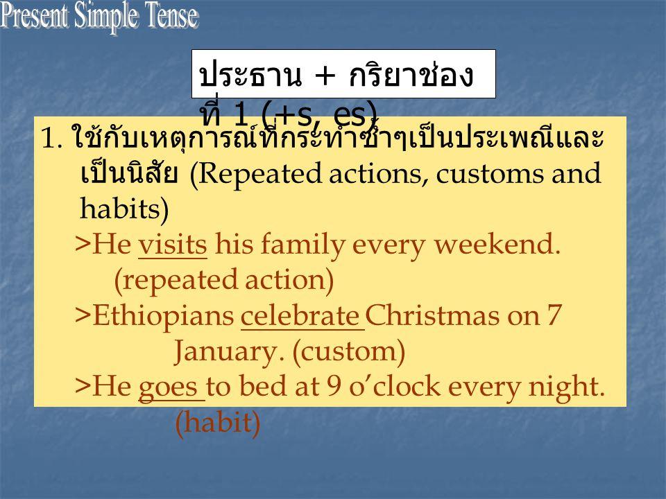 1. ใช้กับเหตุการณ์ที่กระทำซ้ำๆเป็นประเพณีและ เป็นนิสัย (Repeated actions, customs and habits) >He visits his family every weekend. (repeated action) >