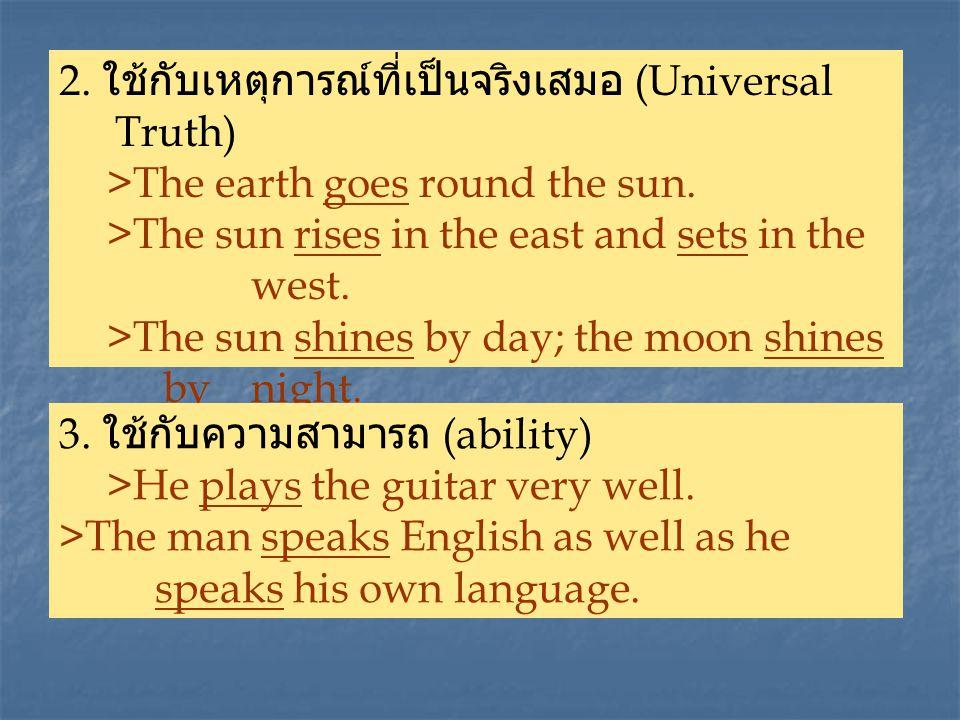 2.ใช้กับเหตุการณ์ที่เป็นจริงเสมอ (Universal Truth) >The earth goes round the sun.