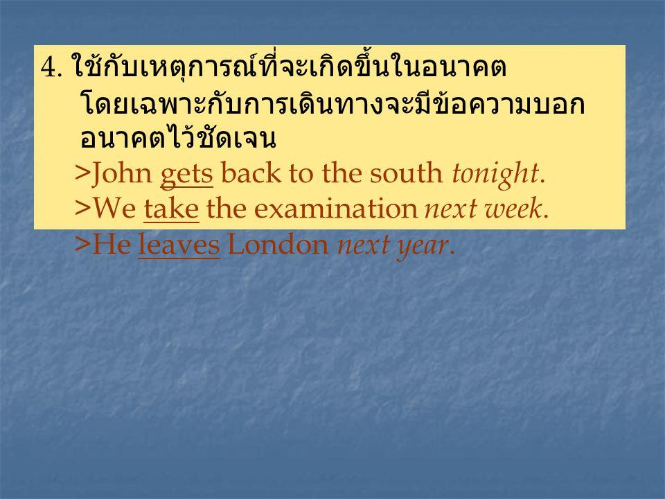 4. ใช้กับเหตุการณ์ที่จะเกิดขึ้นในอนาคต โดยเฉพาะกับการเดินทางจะมีข้อความบอก อนาคตไว้ชัดเจน >John gets back to the south t onight. >We take the examinat
