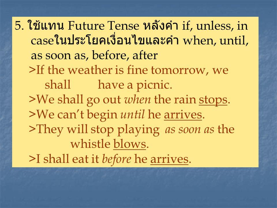 5. ใช้แทน Future Tense หลังคำ if, unless, in case ในประโยคเงื่อนไขและคำ when, until, as soon as, before, after >If the weather is fine tomorrow, we sh
