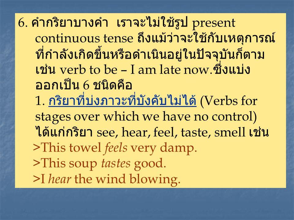 6. คำกริยาบางคำ เราจะไม่ใช้รูป present continuous tense ถึงแม้ว่าจะใช้กับเหตุการณ์ ที่กำลังเกิดขึ้นหรือดำเนินอยู่ในปัจจุบันก็ตาม เช่น verb to be – I a