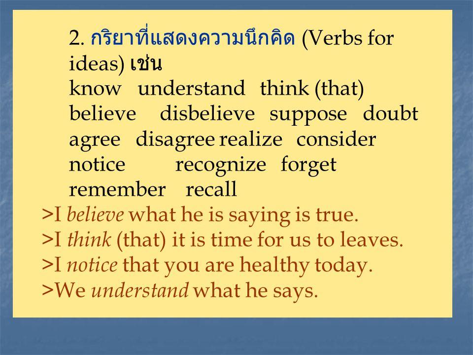 2. กริยาที่แสดงความนึกคิด (Verbs for ideas) เช่น know understand think (that) believedisbelieve suppose doubt agree disagree realize consider notice r
